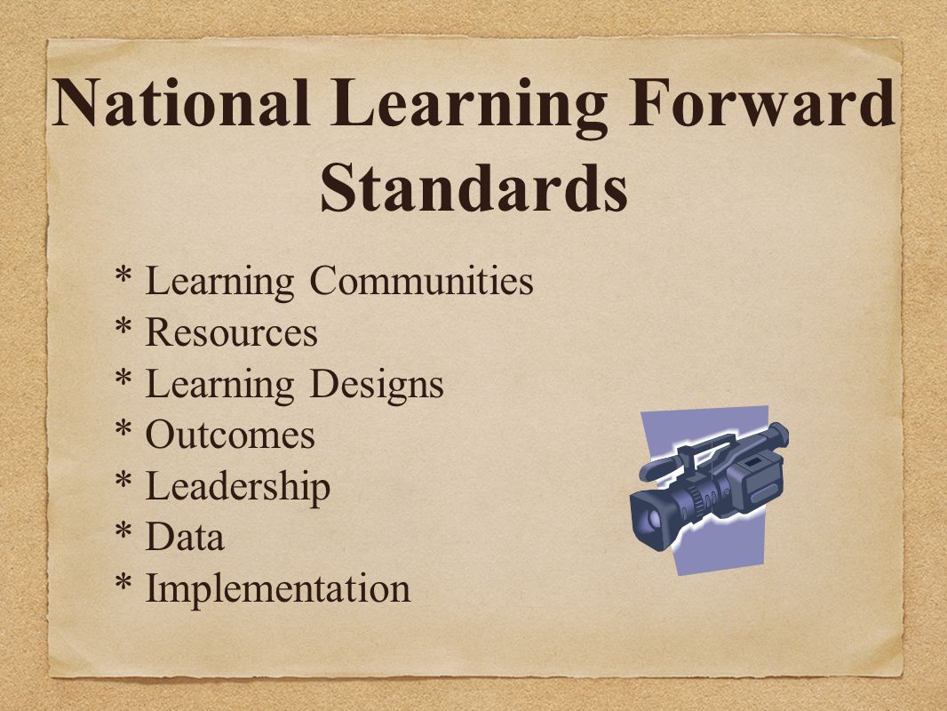 National Learning Forward Standards * Learning Communities * Resources * Learning Designs * Outcomes * Leadership * Data * Implementation.