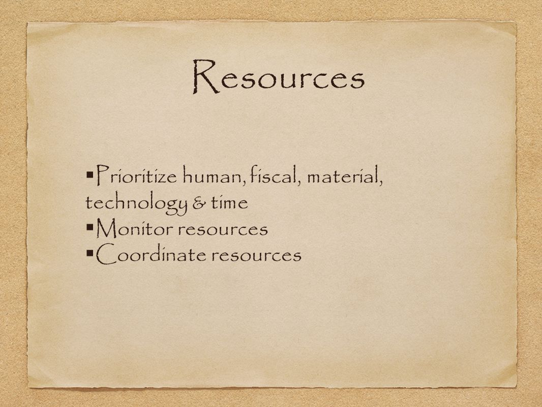 Resources  Prioritize human, fiscal, material, technology & time  Monitor resources  Coordinate resources