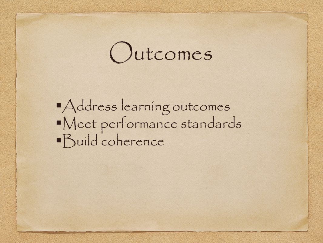 Outcomes  Address learning outcomes  Meet performance standards  Build coherence