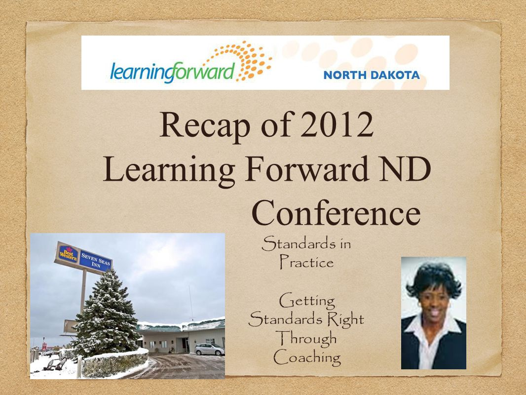 Recap of 2012 Learning Forward ND Conference Standards in Practice Getting Standards Right Through Coaching