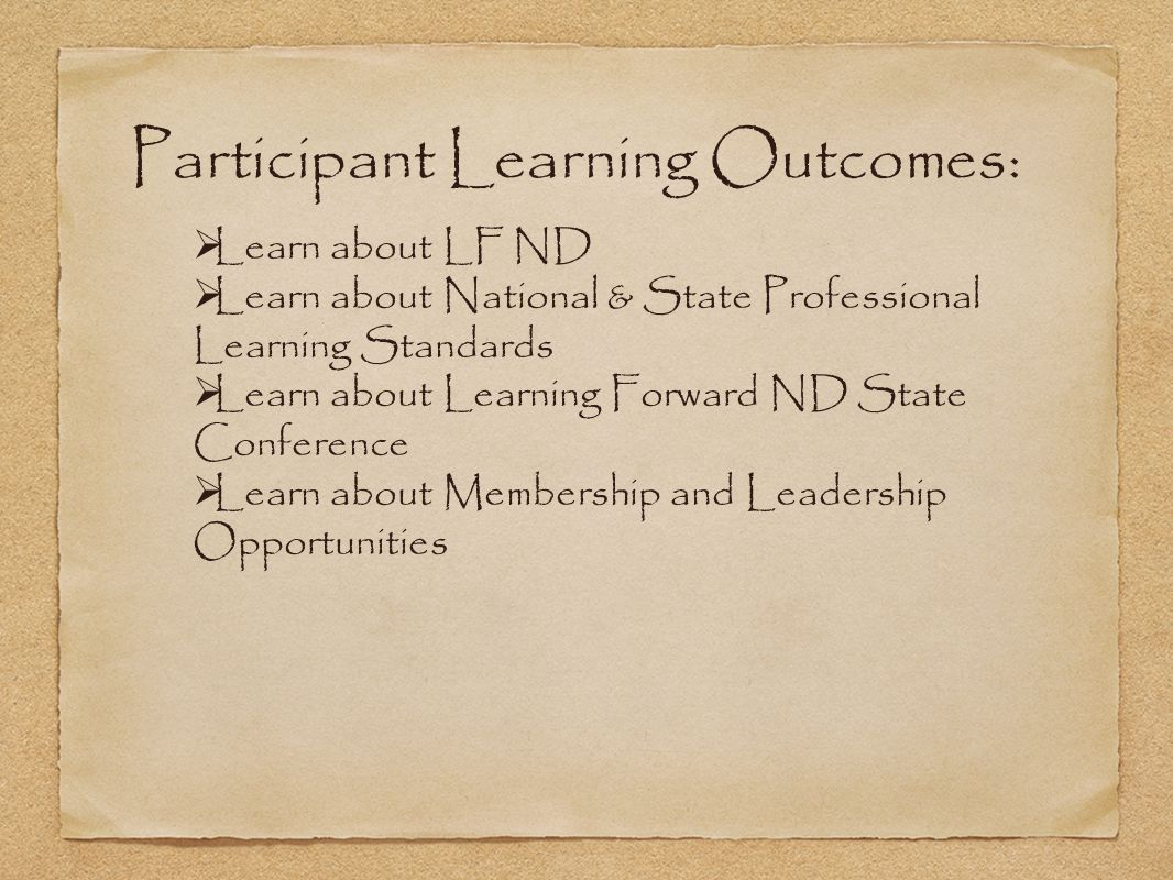 Participant Learning Outcomes:  Learn about LF ND  Learn about National & State Professional Learning Standards  Learn about Learning Forward ND St