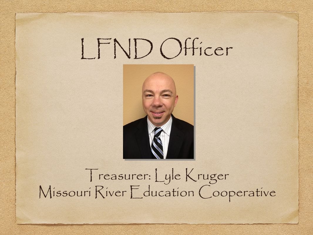 LFND Officer Treasurer: Lyle Kruger Missouri River Education Cooperative