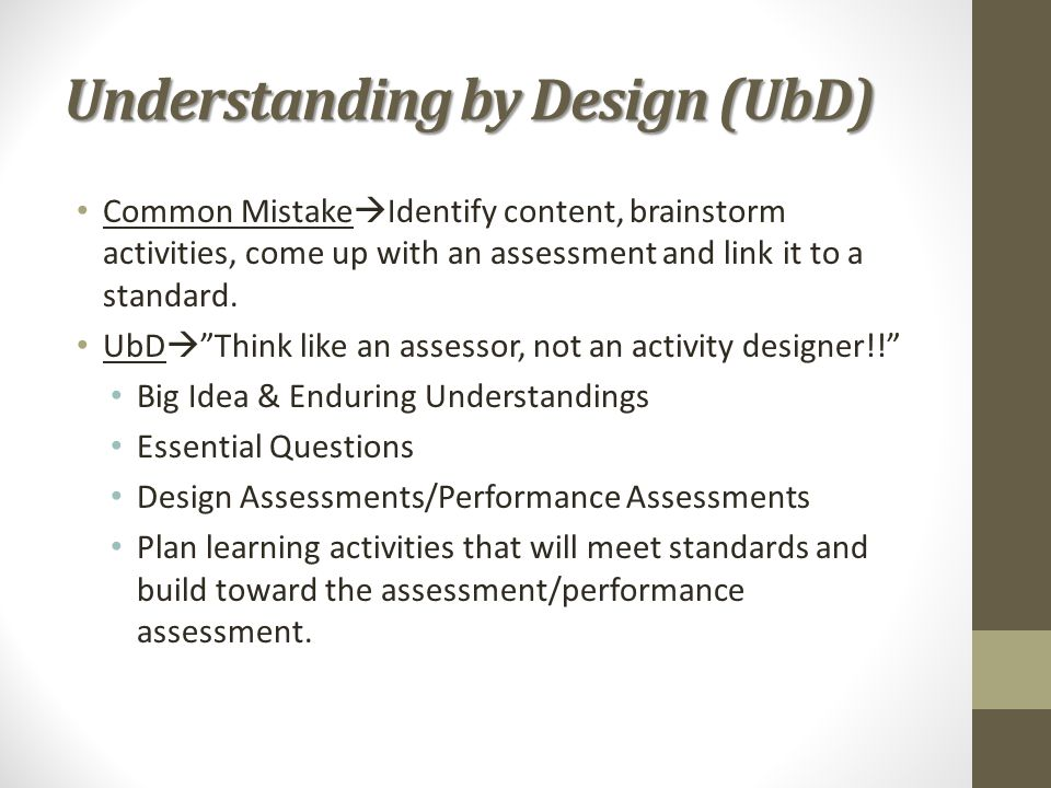 "Understanding by Design (UbD) Common Mistake  Identify content, brainstorm activities, come up with an assessment and link it to a standard. UbD  ""T"
