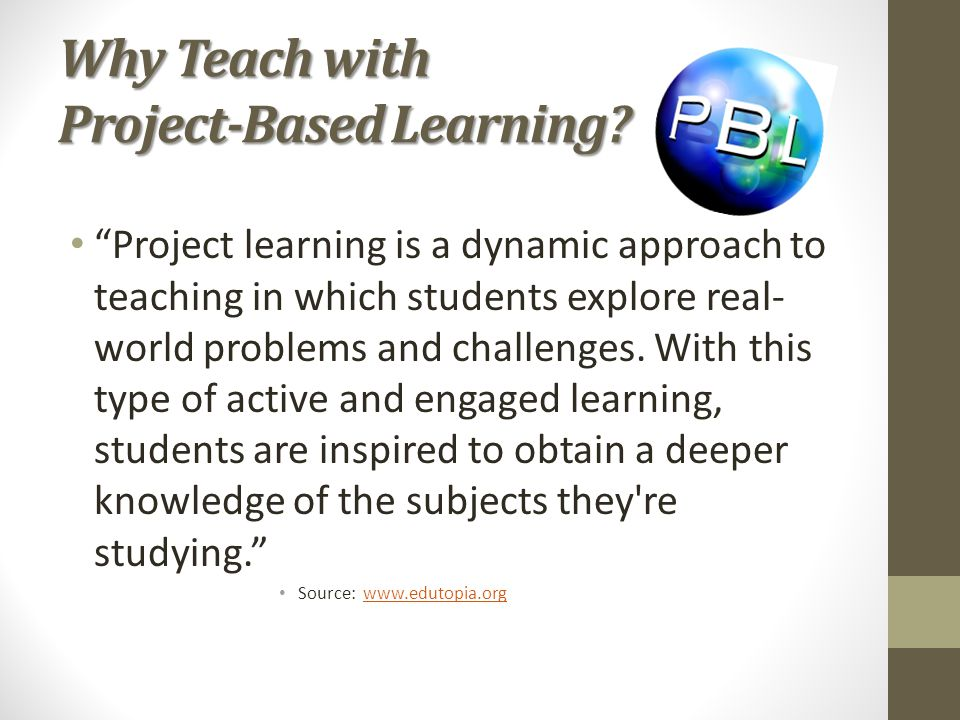 "Why Teach with Project-Based Learning? ""Project learning is a dynamic approach to teaching in which students explore real- world problems and challeng"