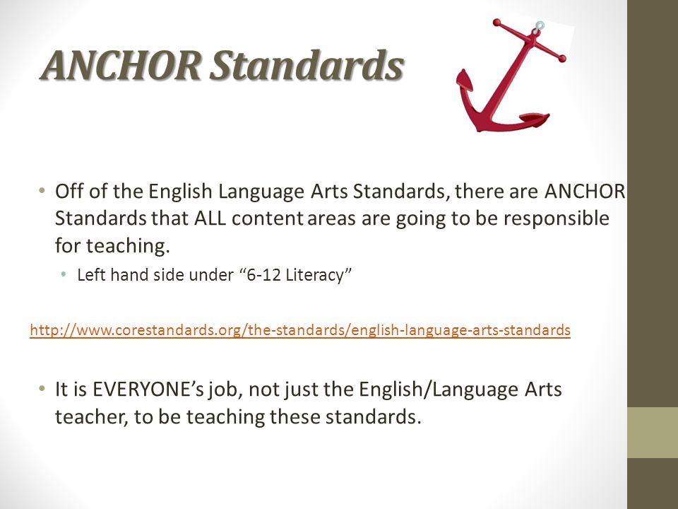 ANCHOR Standards Off of the English Language Arts Standards, there are ANCHOR Standards that ALL content areas are going to be responsible for teachin