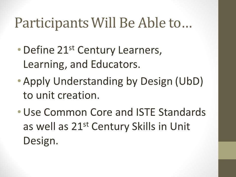 Participants Will Be Able to… Define 21 st Century Learners, Learning, and Educators. Apply Understanding by Design (UbD) to unit creation. Use Common