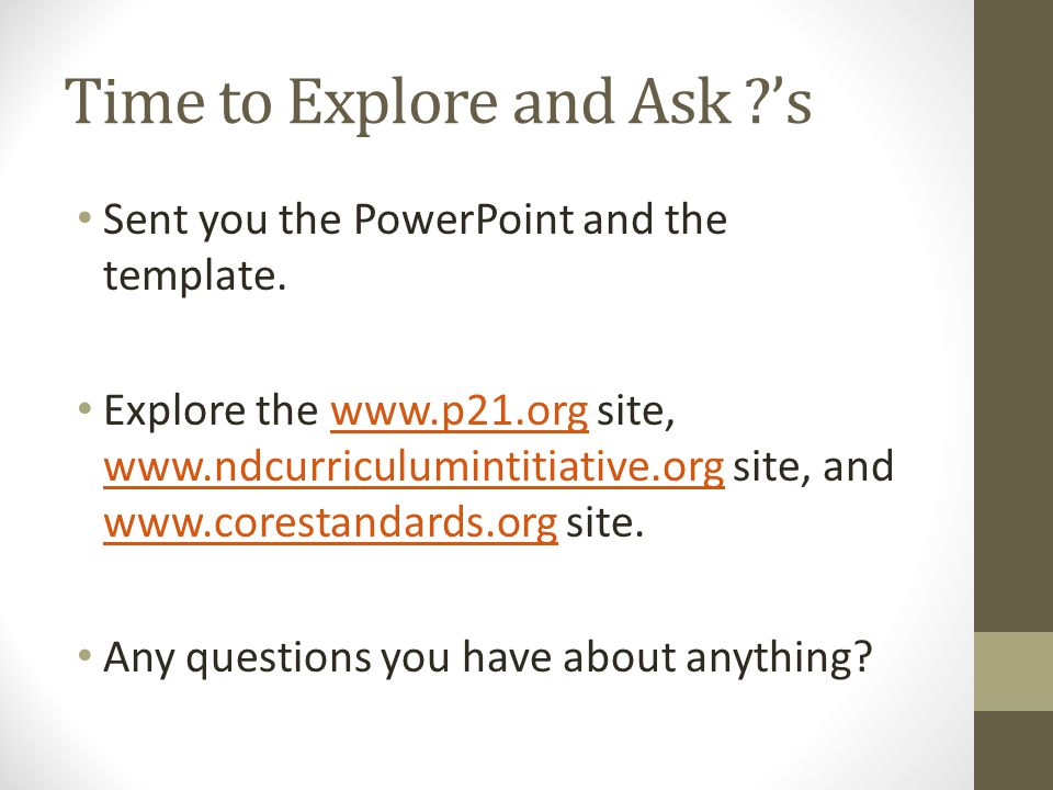 Time to Explore and Ask ?'s Sent you the PowerPoint and the template. Explore the www.p21.org site, www.ndcurriculumintitiative.org site, and www.core