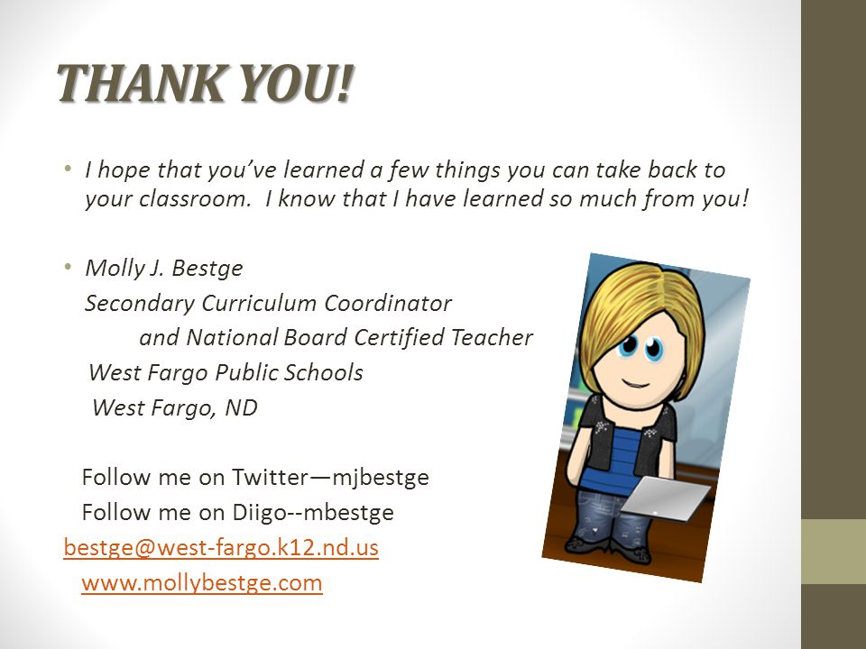 THANK YOU! I hope that you've learned a few things you can take back to your classroom. I know that I have learned so much from you! Molly J. Bestge S