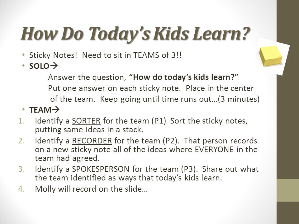 "How Do Today's Kids Learn? Sticky Notes! Need to sit in TEAMS of 3!! SOLO  Answer the question, ""How do today's kids learn?"" Put one answer on each s"
