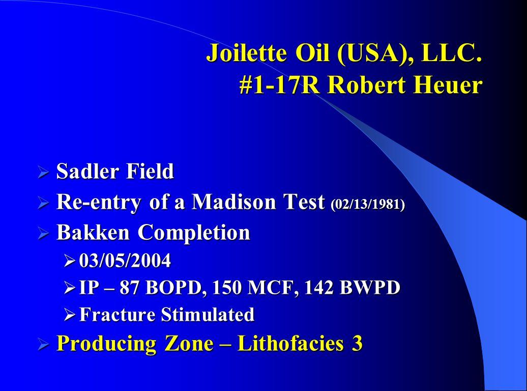 Joilette Oil (USA), LLC. #1-17R Robert Heuer  Sadler Field  Re-entry of a Madison Test (02/13/1981)  Bakken Completion  03/05/2004  IP – 87 BOPD,