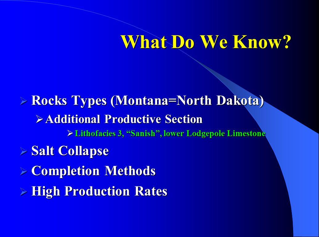 "What Do We Know?  Rocks Types (Montana=North Dakota)  Additional Productive Section  Lithofacies 3, ""Sanish"", lower Lodgepole Limestone  Salt Coll"