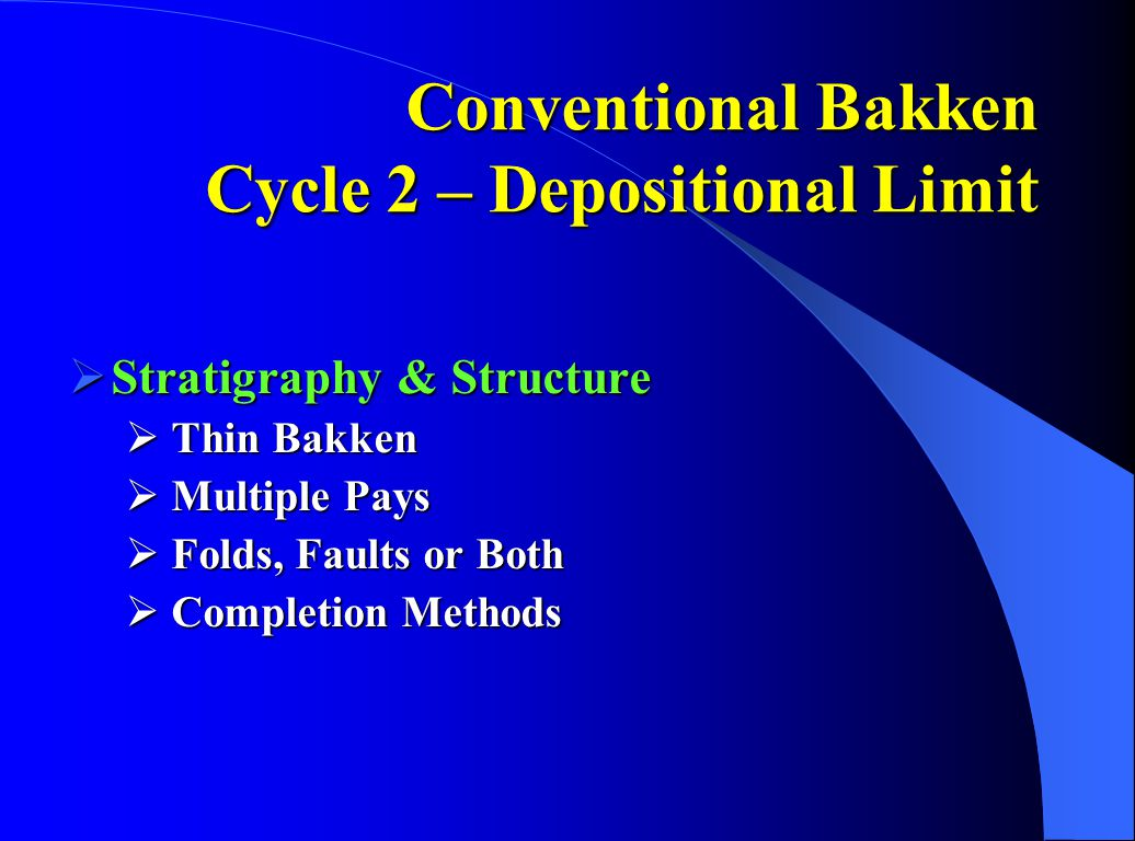 Conventional Bakken Cycle 2 – Depositional Limit  Stratigraphy & Structure  Thin Bakken  Multiple Pays  Folds, Faults or Both  Completion Methods