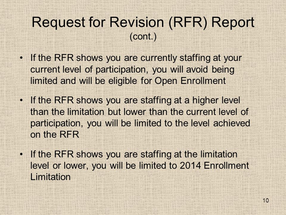 10 Request for Revision (RFR) Report (cont.) If the RFR shows you are currently staffing at your current level of participation, you will avoid being limited and will be eligible for Open Enrollment If the RFR shows you are staffing at a higher level than the limitation but lower than the current level of participation, you will be limited to the level achieved on the RFR If the RFR shows you are staffing at the limitation level or lower, you will be limited to 2014 Enrollment Limitation