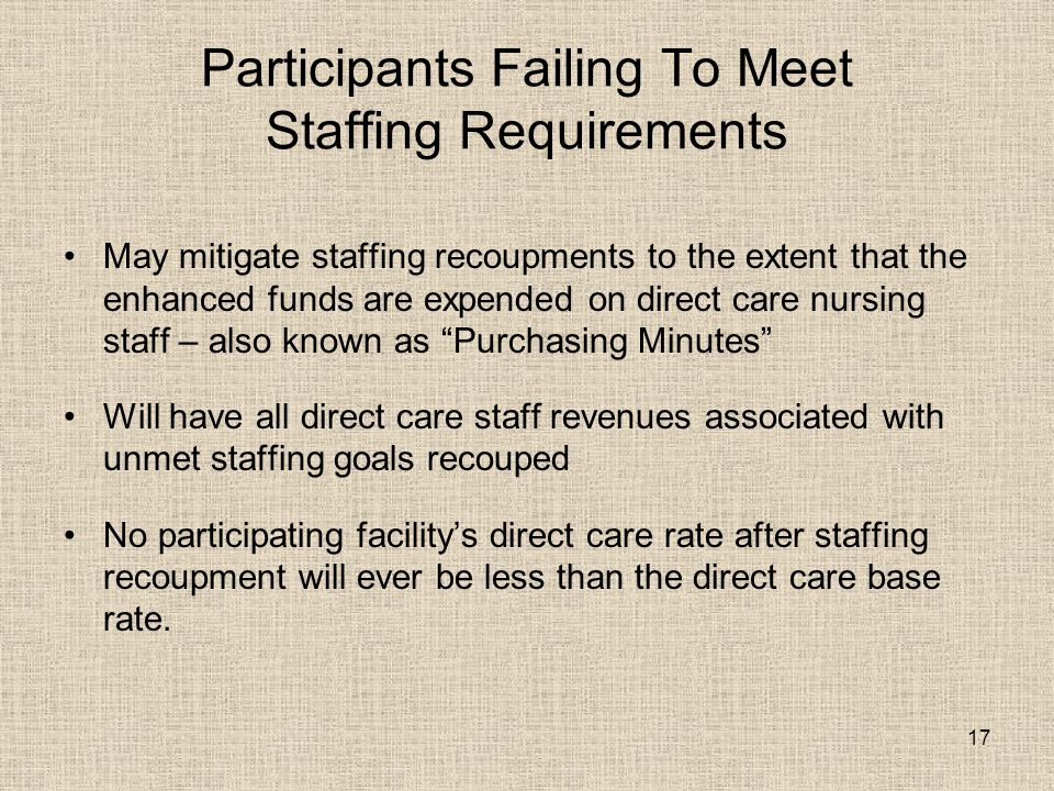 17 Participants Failing To Meet Staffing Requirements May mitigate staffing recoupments to the extent that the enhanced funds are expended on direct care nursing staff – also known as Purchasing Minutes Will have all direct care staff revenues associated with unmet staffing goals recouped No participating facility's direct care rate after staffing recoupment will ever be less than the direct care base rate.
