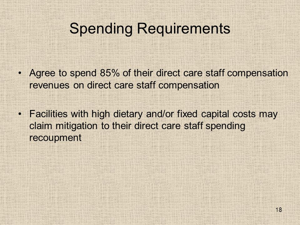 18 Spending Requirements Agree to spend 85% of their direct care staff compensation revenues on direct care staff compensation Facilities with high dietary and/or fixed capital costs may claim mitigation to their direct care staff spending recoupment