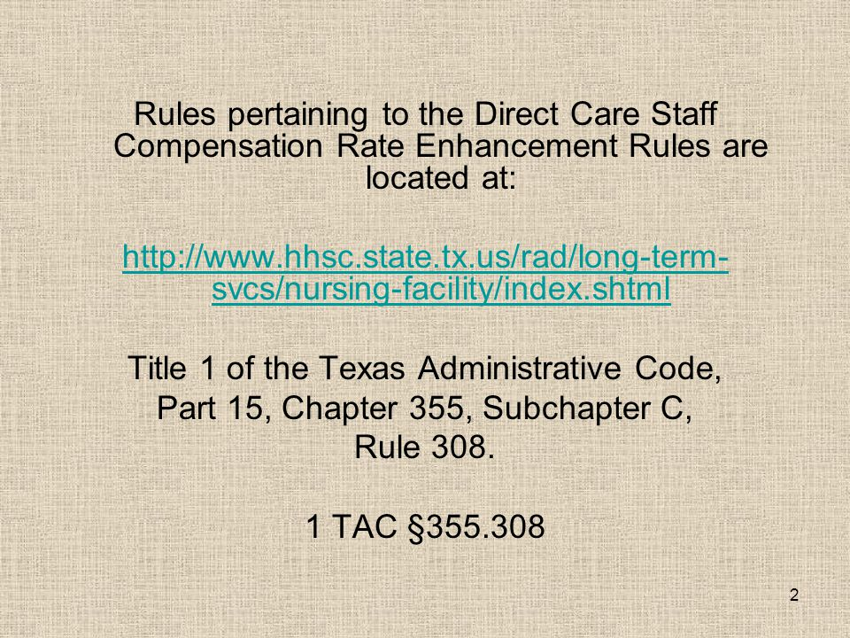 2 Rules pertaining to the Direct Care Staff Compensation Rate Enhancement Rules are located at: http://www.hhsc.state.tx.us/rad/long-term- svcs/nursin