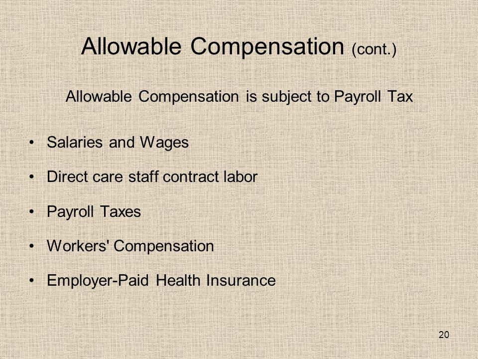 20 Allowable Compensation (cont.) Allowable Compensation is subject to Payroll Tax Salaries and Wages Direct care staff contract labor Payroll Taxes Workers Compensation Employer-Paid Health Insurance