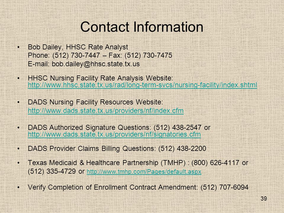 39 Contact Information Bob Dailey, HHSC Rate Analyst Phone: (512) 730-7447 – Fax: (512) 730-7475 E-mail: bob.dailey@hhsc.state.tx.us HHSC Nursing Faci