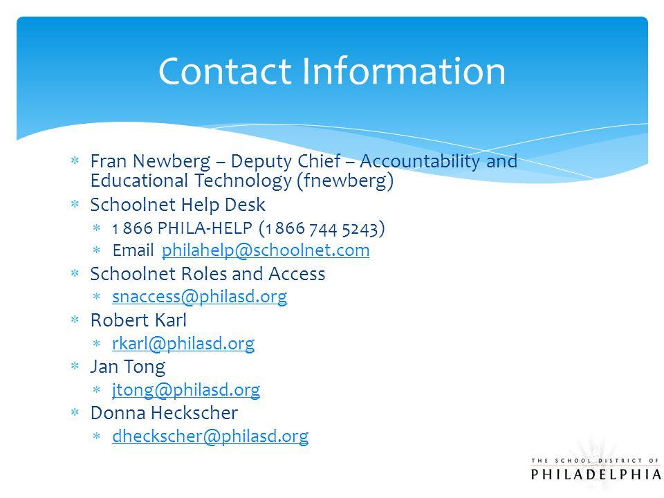 Fran Newberg – Deputy Chief – Accountability and Educational Technology (fnewberg)  Schoolnet Help Desk  1 866 PHILA-HELP (1 866 744 5243)  Email philahelp@schoolnet.com philahelp@schoolnet.com  Schoolnet Roles and Access  snaccess@philasd.org snaccess@philasd.org  Robert Karl  rkarl@philasd.org rkarl@philasd.org  Jan Tong  jtong@philasd.org jtong@philasd.org  Donna Heckscher  dheckscher@philasd.org dheckscher@philasd.org Contact Information