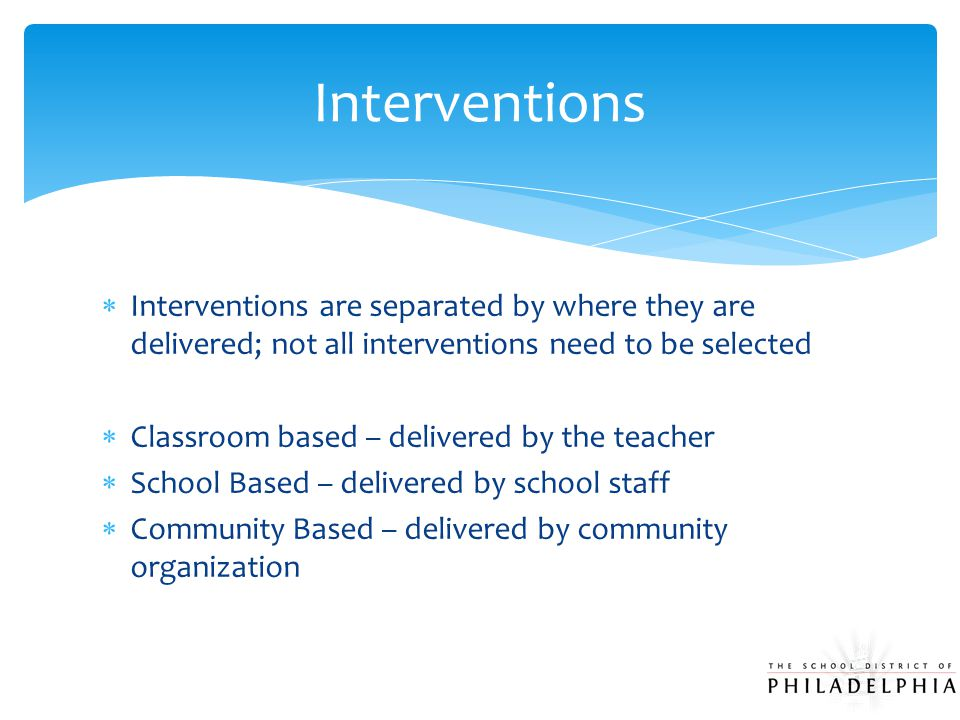  Interventions are separated by where they are delivered; not all interventions need to be selected  Classroom based – delivered by the teacher  School Based – delivered by school staff  Community Based – delivered by community organization Interventions