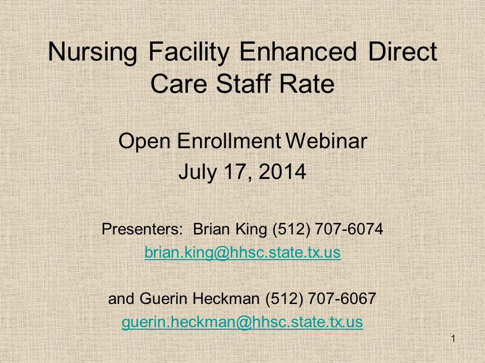 1 Nursing Facility Enhanced Direct Care Staff Rate Open Enrollment Webinar July 17, 2014 Presenters: Brian King (512) 707-6074 brian.king@hhsc.state.tx.us and Guerin Heckman (512) 707-6067 guerin.heckman@hhsc.state.tx.us