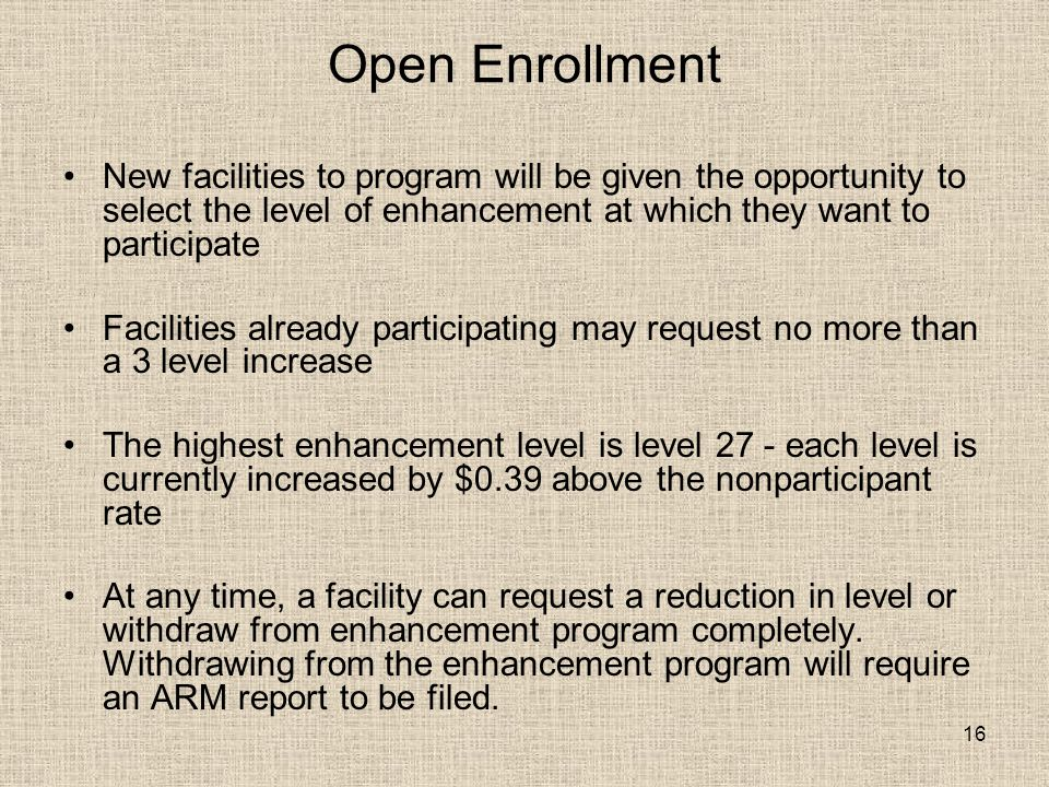 16 Open Enrollment New facilities to program will be given the opportunity to select the level of enhancement at which they want to participate Facilities already participating may request no more than a 3 level increase The highest enhancement level is level 27 - each level is currently increased by $0.39 above the nonparticipant rate At any time, a facility can request a reduction in level or withdraw from enhancement program completely.