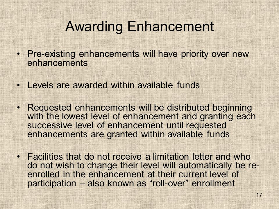 17 Awarding Enhancement Pre-existing enhancements will have priority over new enhancements Levels are awarded within available funds Requested enhancements will be distributed beginning with the lowest level of enhancement and granting each successive level of enhancement until requested enhancements are granted within available funds Facilities that do not receive a limitation letter and who do not wish to change their level will automatically be re- enrolled in the enhancement at their current level of participation – also known as roll-over enrollment