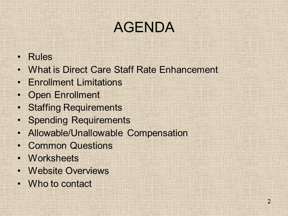 2 AGENDA Rules What is Direct Care Staff Rate Enhancement Enrollment Limitations Open Enrollment Staffing Requirements Spending Requirements Allowable/Unallowable Compensation Common Questions Worksheets Website Overviews Who to contact