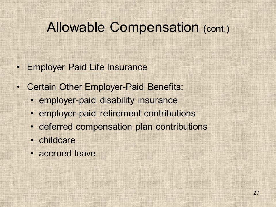 27 Allowable Compensation (cont.) Employer Paid Life Insurance Certain Other Employer-Paid Benefits: employer-paid disability insurance employer-paid retirement contributions deferred compensation plan contributions childcare accrued leave