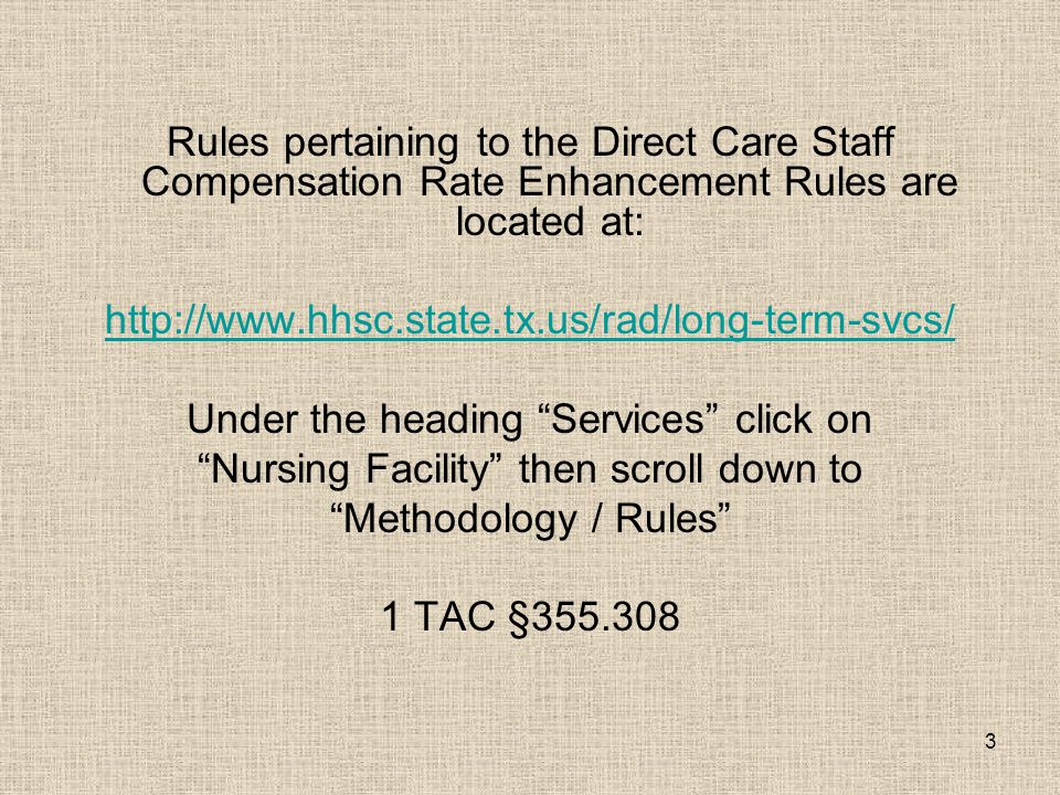 3 Rules pertaining to the Direct Care Staff Compensation Rate Enhancement Rules are located at: http://www.hhsc.state.tx.us/rad/long-term-svcs/ Under the heading Services click on Nursing Facility then scroll down to Methodology / Rules 1 TAC §355.308