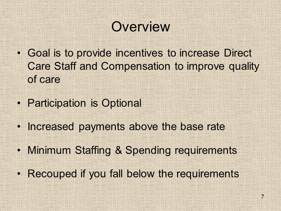7 Overview Goal is to provide incentives to increase Direct Care Staff and Compensation to improve quality of care Participation is Optional Increased payments above the base rate Minimum Staffing & Spending requirements Recouped if you fall below the requirements
