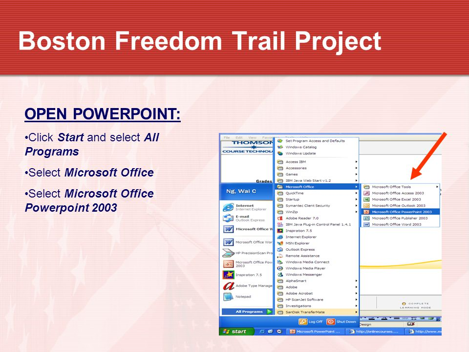 Boston Freedom Trail Project OPEN POWERPOINT: Click Start and select All Programs Select Microsoft Office Select Microsoft Office Powerpoint 2003