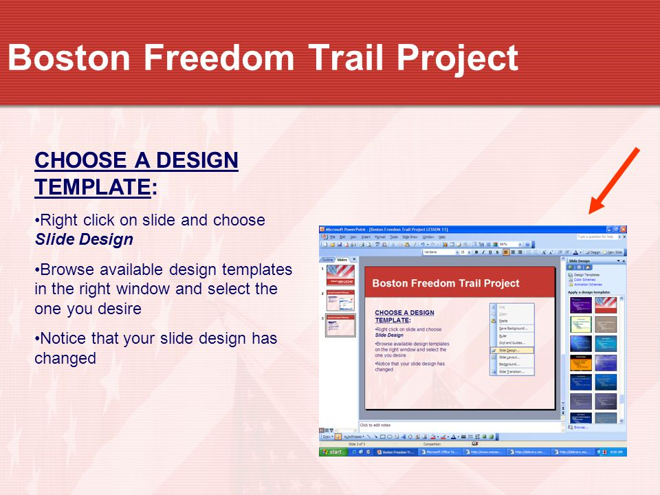 Boston Freedom Trail Project CHOOSE A DESIGN TEMPLATE: Right click on slide and choose Slide Design Browse available design templates in the right window and select the one you desire Notice that your slide design has changed