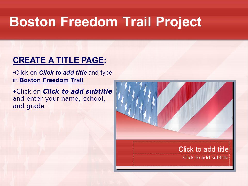 Boston Freedom Trail Project CREATE A TITLE PAGE: Click on Click to add title and type in Boston Freedom Trail Click on Click to add subtitle and ente