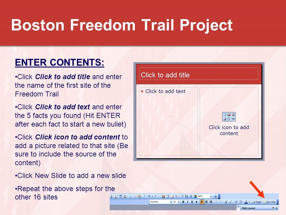 Boston Freedom Trail Project ENTER CONTENTS: Click Click to add title and enter the name of the first site of the Freedom Trail Click Click to add text and enter the 5 facts you found (Hit ENTER after each fact to start a new bullet) Click Click icon to add content to add a picture related to that site (Be sure to include the source of the content) Click New Slide to add a new slide Repeat the above steps for the other 16 sites