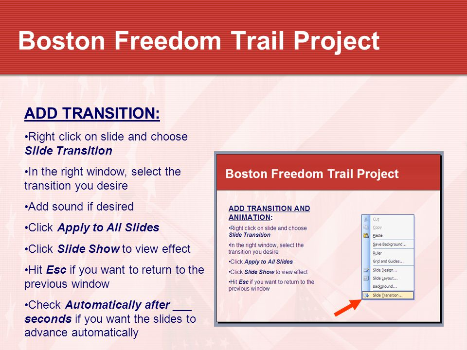 Boston Freedom Trail Project ADD TRANSITION: Right click on slide and choose Slide Transition In the right window, select the transition you desire Ad