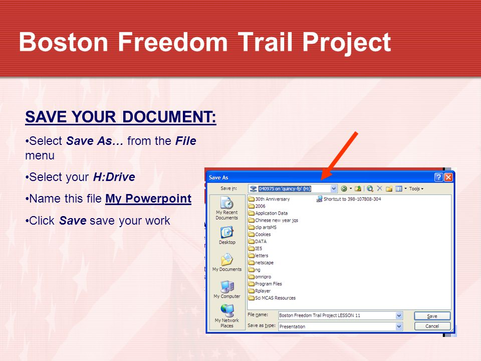 Boston Freedom Trail Project SAVE YOUR DOCUMENT: Select Save As… from the File menu Select your H:Drive Name this file My Powerpoint Click Save save y