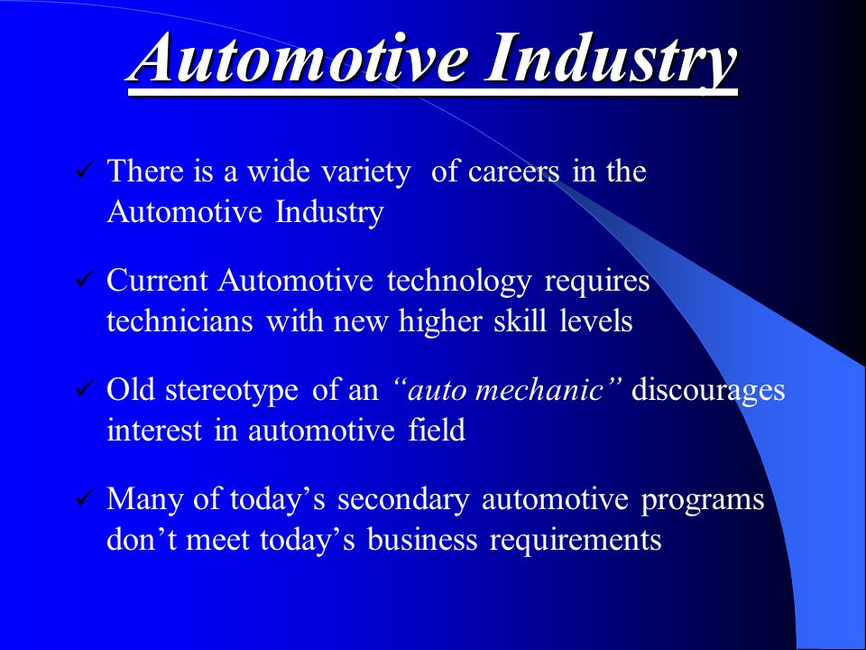Automotive Industry There is a wide variety of careers in the Automotive Industry Current Automotive technology requires technicians with new higher skill levels Old stereotype of an auto mechanic discourages interest in automotive field Many of today's secondary automotive programs don't meet today's business requirements