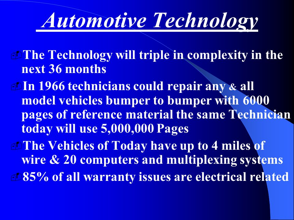 Automotive Technology  The Technology will triple in complexity in the next 36 months  In 1966 technicians could repair any & all model vehicles bumper to bumper with 6000 pages of reference material the same Technician today will use 5,000,000 Pages  The Vehicles of Today have up to 4 miles of wire & 20 computers and multiplexing systems  85% of all warranty issues are electrical related