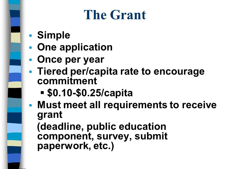 The Grant  Simple  One application  Once per year  Tiered per/capita rate to encourage commitment  $0.10-$0.25/capita  Must meet all requirements to receive grant (deadline, public education component, survey, submit paperwork, etc.)