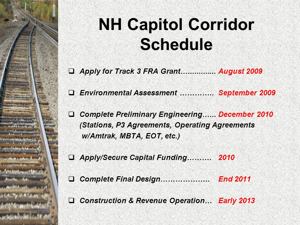 NH Capitol Corridor Schedule  Apply for Track 3 FRA Grant….............August 2009  Environmental Assessment …………..September 2009  Complete Preliminary Engineering…...December 2010 (Stations, P3 Agreements, Operating Agreements w/Amtrak, MBTA, EOT, etc.)  Apply/Secure Capital Funding……….2010  Complete Final Design………………..End 2011  Construction & Revenue Operation…Early 2013