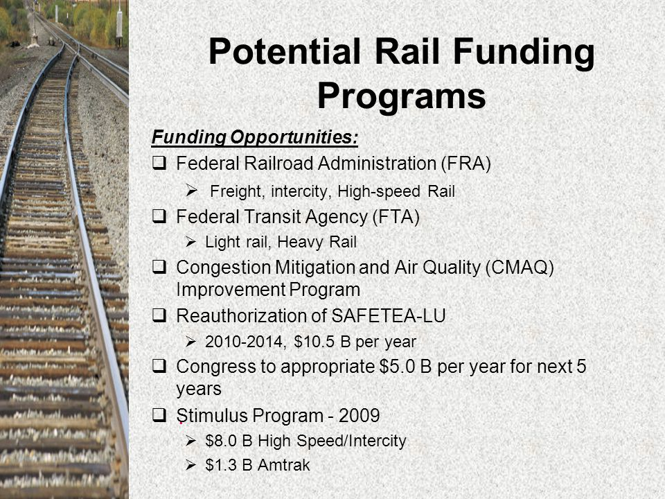 Potential Rail Funding Programs Funding Opportunities:  Federal Railroad Administration (FRA)  Freight, intercity, High-speed Rail  Federal Transit Agency (FTA)  Light rail, Heavy Rail  Congestion Mitigation and Air Quality (CMAQ) Improvement Program  Reauthorization of SAFETEA-LU  2010-2014, $10.5 B per year  Congress to appropriate $5.0 B per year for next 5 years  Stimulus Program - 2009  $8.0 B High Speed/Intercity  $1.3 B Amtrak.