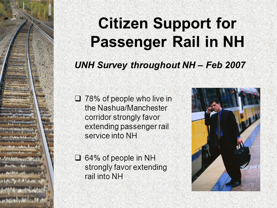 Citizen Support for Passenger Rail in NH  78% of people who live in the Nashua/Manchester corridor strongly favor extending passenger rail service into NH  64% of people in NH strongly favor extending rail into NH UNH Survey throughout NH – Feb 2007
