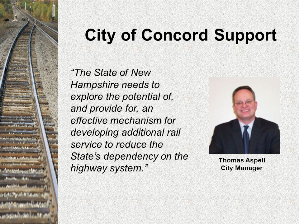 City of Concord Support The State of New Hampshire needs to explore the potential of, and provide for, an effective mechanism for developing additional rail service to reduce the State's dependency on the highway system. Thomas Aspell City Manager