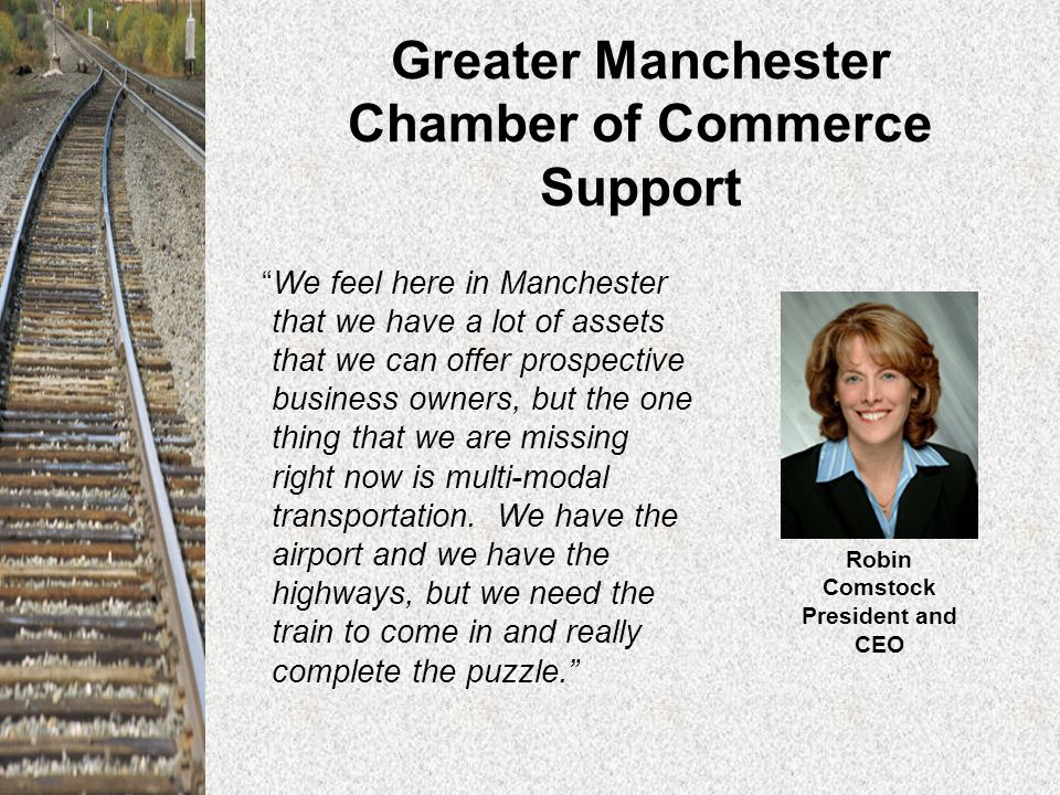 Greater Manchester Chamber of Commerce Support We feel here in Manchester that we have a lot of assets that we can offer prospective business owners, but the one thing that we are missing right now is multi-modal transportation.