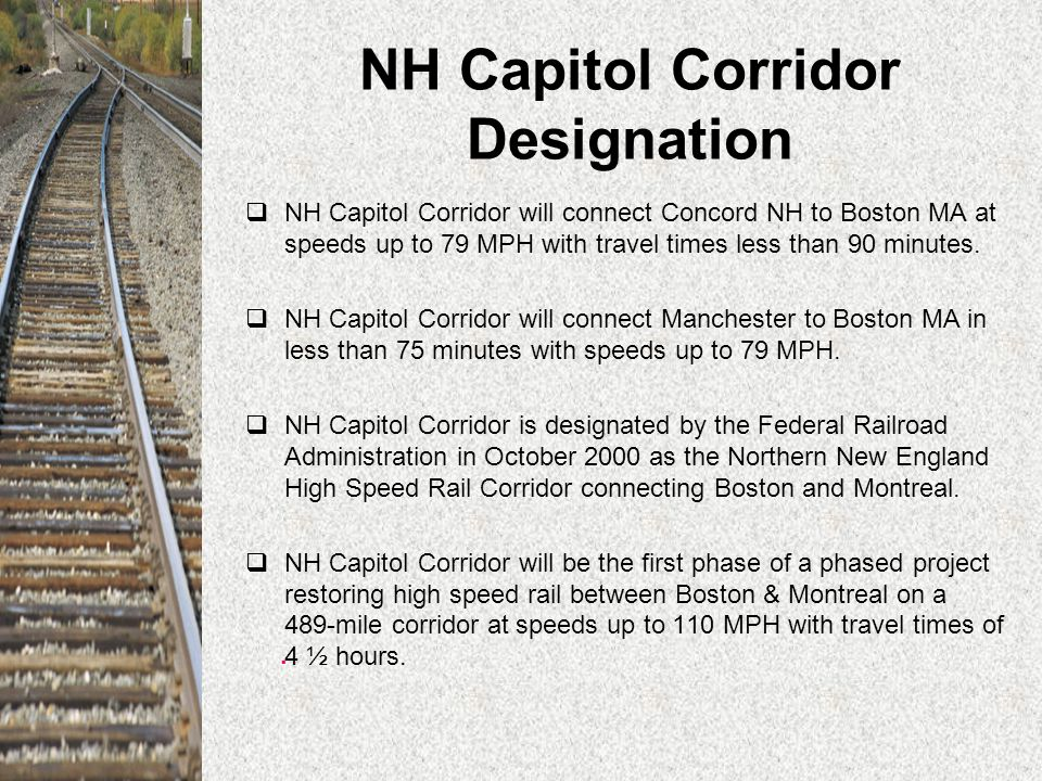 NH Capitol Corridor Designation  NH Capitol Corridor will connect Concord NH to Boston MA at speeds up to 79 MPH with travel times less than 90 minutes.