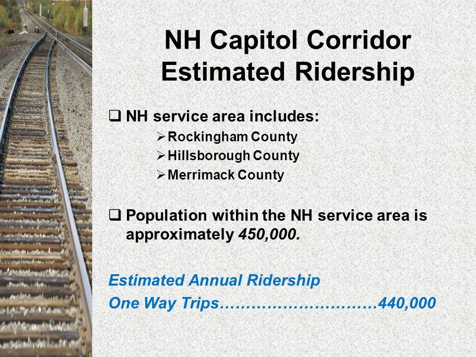 NH Capitol Corridor Estimated Ridership  NH service area includes:  Rockingham County  Hillsborough County  Merrimack County  Population within the NH service area is approximately 450,000.