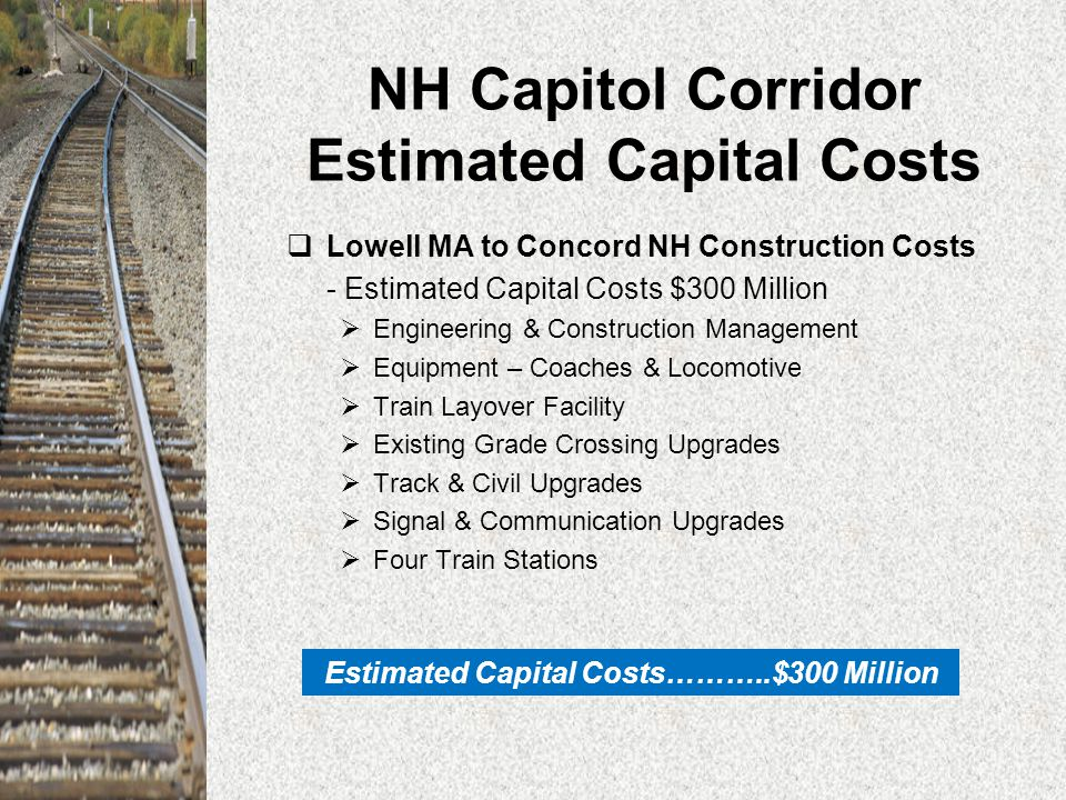 NH Capitol Corridor Estimated Operating Costs  Concord NH to Boston MA estimated annual operating cost - 5 round trips/day $10 Million  Over 60% of operating costs is estimated to be recovered from fare box revenues.