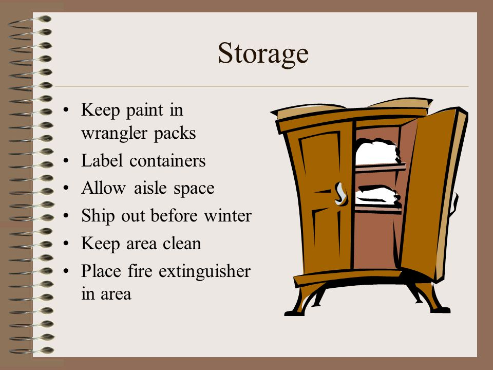 Storage Keep paint in wrangler packs Label containers Allow aisle space Ship out before winter Keep area clean Place fire extinguisher in area