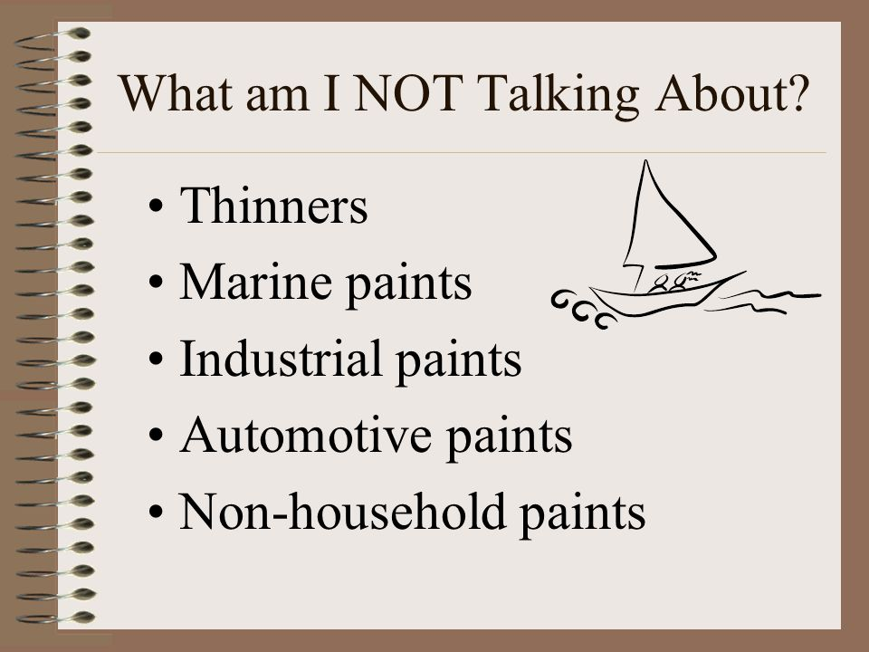 What am I NOT Talking About? Thinners Marine paints Industrial paints Automotive paints Non-household paints